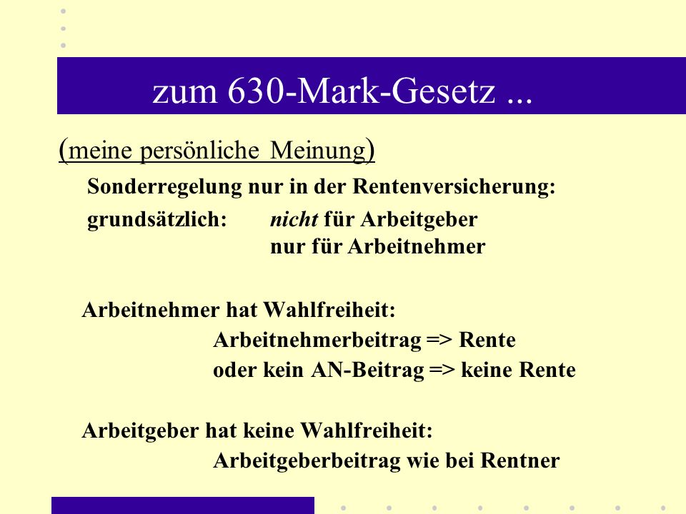 zum 630-Mark-Gesetz... ( meine persönliche Meinung ) Sonderregelung nur in der Rentenversicherung: grundsätzlich: nicht für Arbeitgeber nur für Arbeit