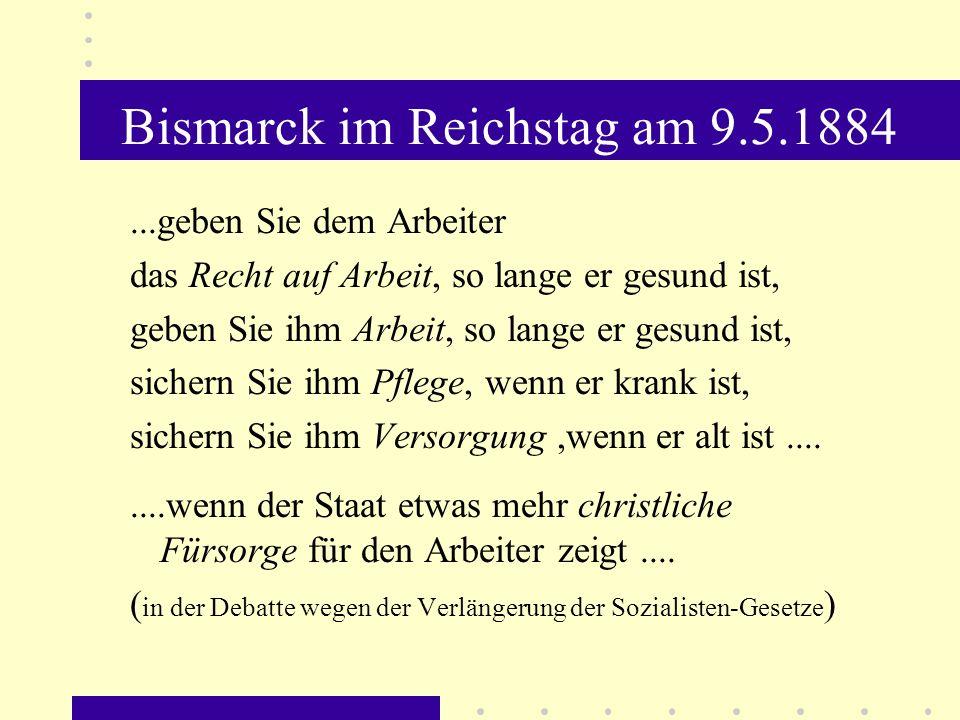 Bismarck im Reichstag am 9.5.1884...geben Sie dem Arbeiter das Recht auf Arbeit, so lange er gesund ist, geben Sie ihm Arbeit, so lange er gesund ist,