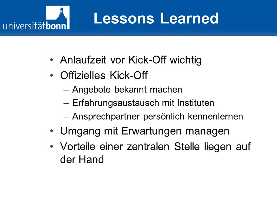 Lessons Learned Anlaufzeit vor Kick-Off wichtig Offizielles Kick-Off –Angebote bekannt machen –Erfahrungsaustausch mit Instituten –Ansprechpartner per