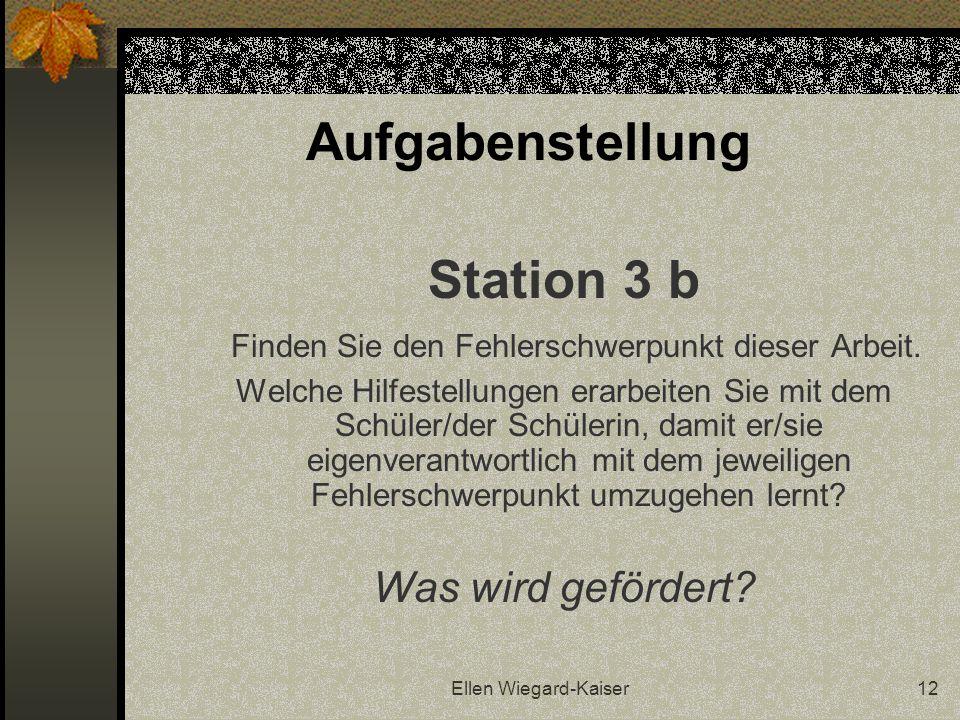 Ellen Wiegard-Kaiser12 Aufgabenstellung Station 3 b Finden Sie den Fehlerschwerpunkt dieser Arbeit. Welche Hilfestellungen erarbeiten Sie mit dem Schü
