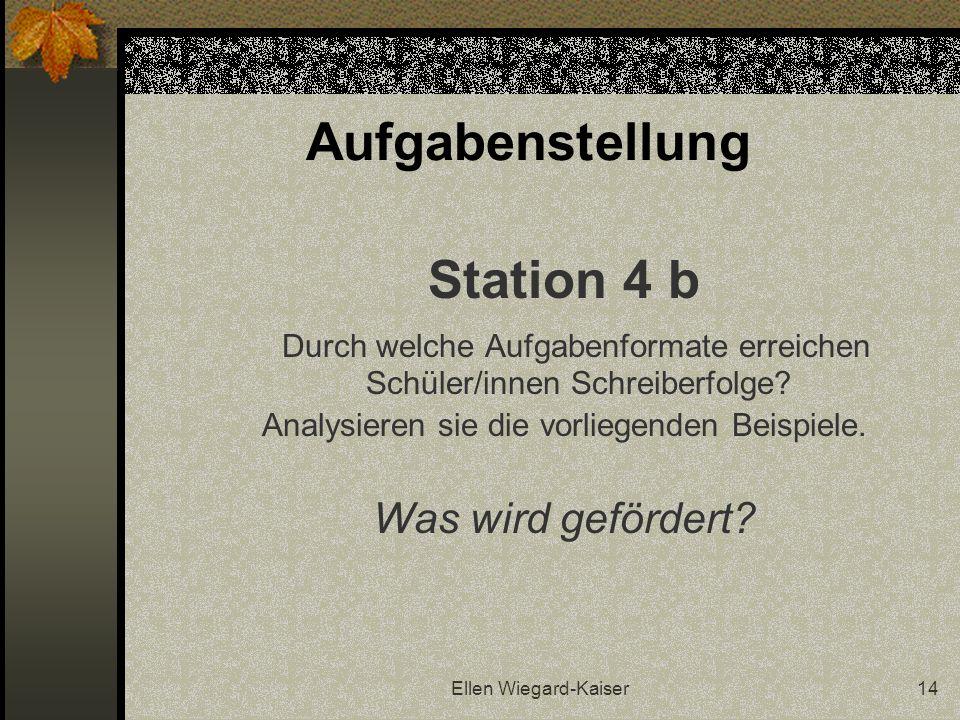 Ellen Wiegard-Kaiser14 Aufgabenstellung Station 4 b Durch welche Aufgabenformate erreichen Schüler/innen Schreiberfolge? Analysieren sie die vorliegen