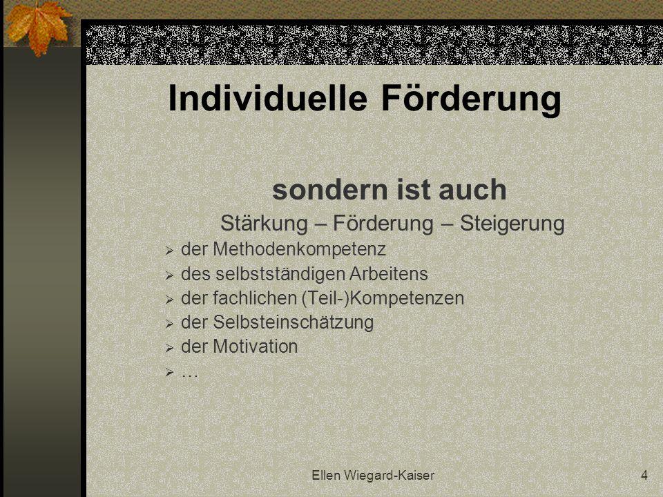Ellen Wiegard-Kaiser4 Individuelle Förderung sondern ist auch Stärkung – Förderung – Steigerung der Methodenkompetenz des selbstständigen Arbeitens de