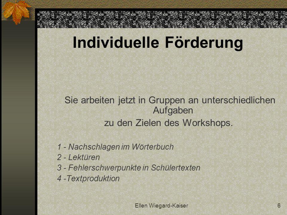 Ellen Wiegard-Kaiser6 Individuelle Förderung Sie arbeiten jetzt in Gruppen an unterschiedlichen Aufgaben zu den Zielen des Workshops. 1 - Nachschlagen