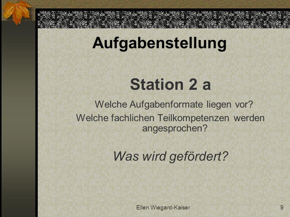 Ellen Wiegard-Kaiser9 Aufgabenstellung Station 2 a Welche Aufgabenformate liegen vor? Welche fachlichen Teilkompetenzen werden angesprochen? Was wird
