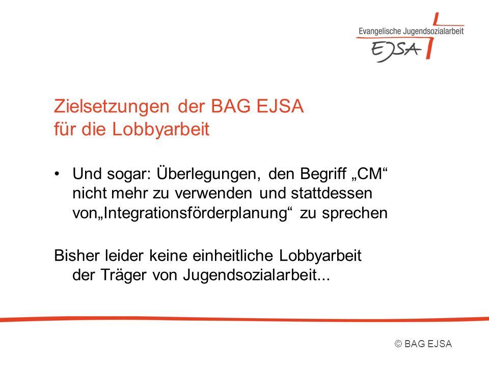 Zielsetzungen der BAG EJSA für die Lobbyarbeit Und sogar: Überlegungen, den Begriff CM nicht mehr zu verwenden und stattdessen vonIntegrationsförderplanung zu sprechen Bisher leider keine einheitliche Lobbyarbeit der Träger von Jugendsozialarbeit...