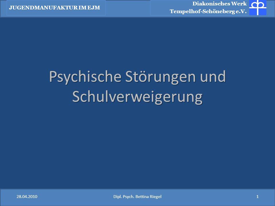 Psychische Störungen und Schulverweigerung Diakonisches Werk Tempelhof-Schöneberg e.V. JUGENDMANUFAKTUR IM EJM 28.04.20101Dipl. Psych. Bettina Riegel