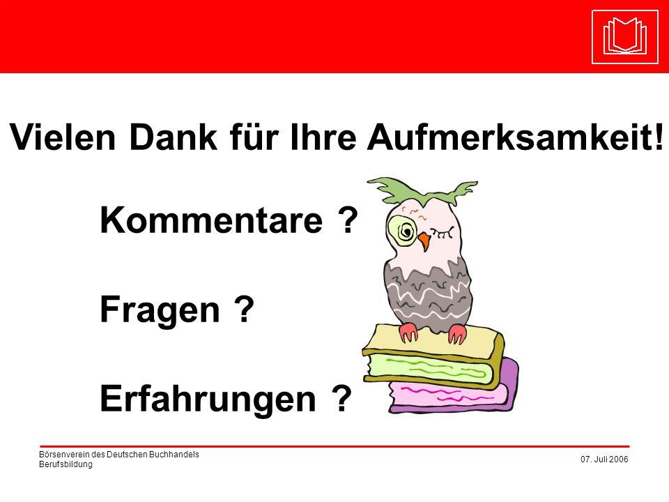 Börsenverein des Deutschen Buchhandels Berufsbildung 07. Juli 2006 Vielen Dank für Ihre Aufmerksamkeit! Kommentare ? Fragen ? Erfahrungen ?