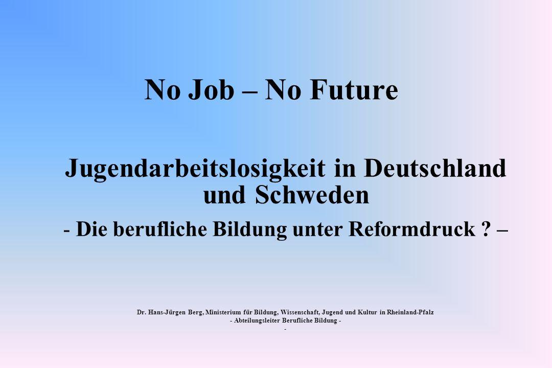 No Job – No Future Jugendarbeitslosigkeit in Deutschland und Schweden - Die berufliche Bildung unter Reformdruck ? – Dr. Hans-Jürgen Berg, Ministerium