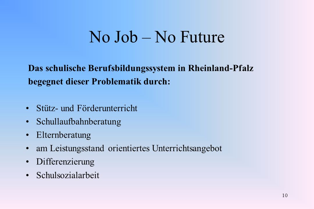 10 No Job – No Future Das schulische Berufsbildungssystem in Rheinland-Pfalz begegnet dieser Problematik durch: Stütz- und Förderunterricht Schullaufb
