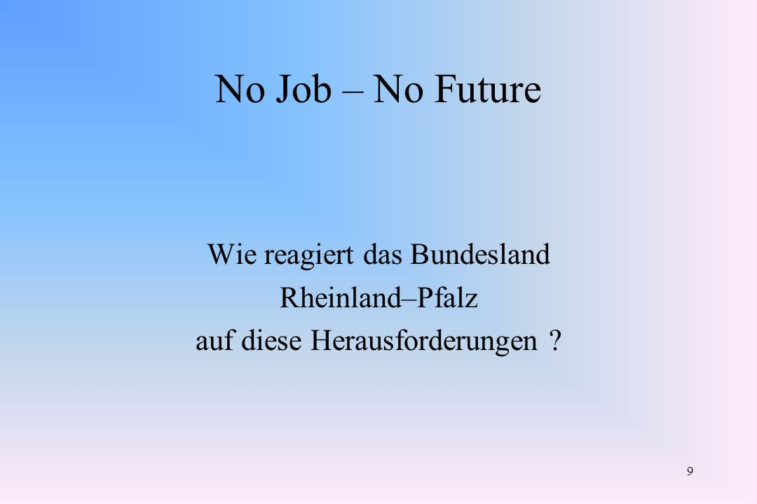 9 No Job – No Future Wie reagiert das Bundesland Rheinland–Pfalz auf diese Herausforderungen ?