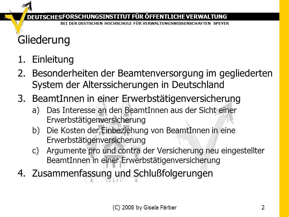 FORSCHUNGSINSTITUT FÜR ÖFFENTLICHE VERWALTUNG BEI DER DEUTSCHEN HOCHSCHULE FÜR VERWALTUNGSWISSENSCHAFTEN SPEYER DEUTSCHES (C) 2008 by Gisela Färber 2 Gliederung 1.Einleitung 2.Besonderheiten der Beamtenversorgung im gegliederten System der Alterssicherungen in Deutschland 3.BeamtInnen in einer Erwerbstätigenversicherung a)Das Interesse an den BeamtInnen aus der Sicht einer Erwerbstätigenversicherung b)Die Kosten der Einbeziehung von BeamtInnen in eine Erwerbstätigenversicherung c)Argumente pro und contra der Versicherung neu eingestellter BeamtInnen in einer Erwerbstätigenversicherung 4.Zusammenfassung und Schlußfolgerungen