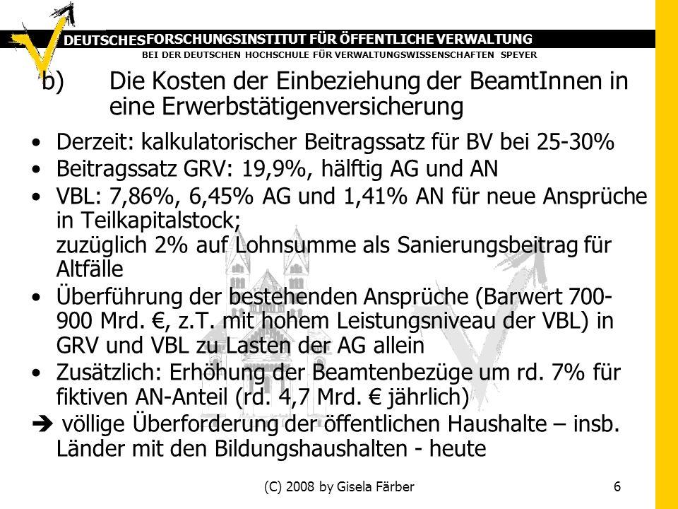 FORSCHUNGSINSTITUT FÜR ÖFFENTLICHE VERWALTUNG BEI DER DEUTSCHEN HOCHSCHULE FÜR VERWALTUNGSWISSENSCHAFTEN SPEYER DEUTSCHES (C) 2008 by Gisela Färber 6 b)Die Kosten der Einbeziehung der BeamtInnen in eine Erwerbstätigenversicherung Derzeit: kalkulatorischer Beitragssatz für BV bei 25-30% Beitragssatz GRV: 19,9%, hälftig AG und AN VBL: 7,86%, 6,45% AG und 1,41% AN für neue Ansprüche in Teilkapitalstock; zuzüglich 2% auf Lohnsumme als Sanierungsbeitrag für Altfälle Überführung der bestehenden Ansprüche (Barwert 700- 900 Mrd., z.T.