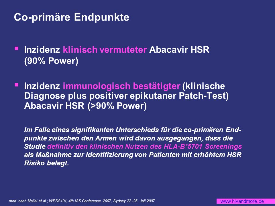 www.hivandmore.de Co-primäre Endpunkte Inzidenz klinisch vermuteter Abacavir HSR (90% Power) Inzidenz immunologisch bestätigter (klinische Diagnose plus positiver epikutaner Patch-Test) Abacavir HSR (>90% Power) Im Falle eines signifikanten Unterschieds für die co-primären End- punkte zwischen den Armen wird davon ausgegangen, dass die Studie definitiv den klinischen Nutzen des HLA-B*5701 Screenings als Maßnahme zur Identifizierung von Patienten mit erhöhtem HSR Risiko belegt.
