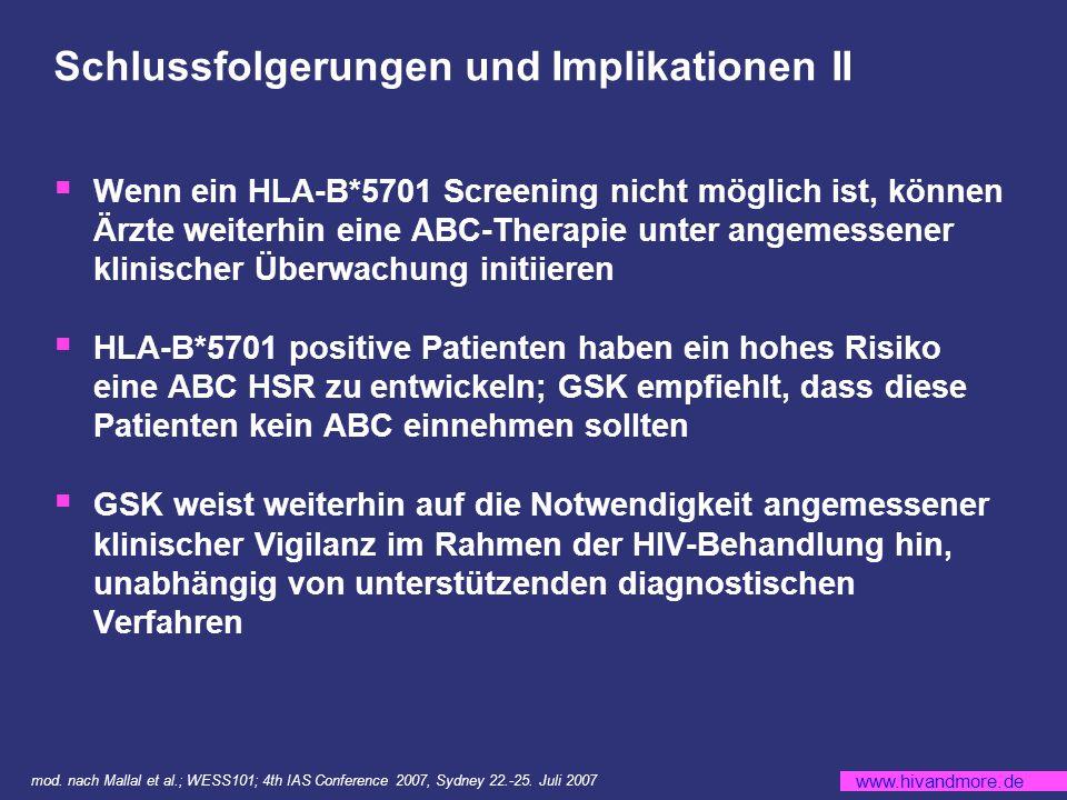 www.hivandmore.de Schlussfolgerungen und Implikationen II Wenn ein HLA-B*5701 Screening nicht möglich ist, können Ärzte weiterhin eine ABC-Therapie unter angemessener klinischer Überwachung initiieren HLA-B*5701 positive Patienten haben ein hohes Risiko eine ABC HSR zu entwickeln; GSK empfiehlt, dass diese Patienten kein ABC einnehmen sollten GSK weist weiterhin auf die Notwendigkeit angemessener klinischer Vigilanz im Rahmen der HIV-Behandlung hin, unabhängig von unterstützenden diagnostischen Verfahren mod.