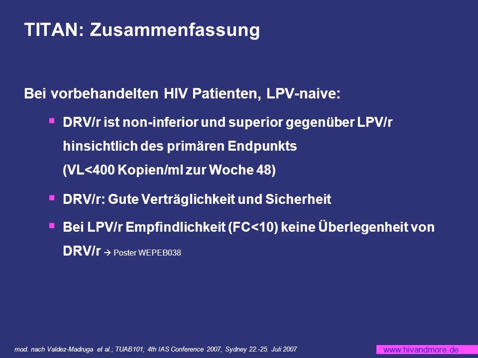 www.hivandmore.de TITAN: Zusammenfassung Bei vorbehandelten HIV Patienten, LPV-naive: DRV/r ist non-inferior und superior gegenüber LPV/r hinsichtlich des primären Endpunkts (VL<400 Kopien/ml zur Woche 48) DRV/r: Gute Verträglichkeit und Sicherheit Bei LPV/r Empfindlichkeit (FC<10) keine Überlegenheit von DRV/r Poster WEPEB038 mod.