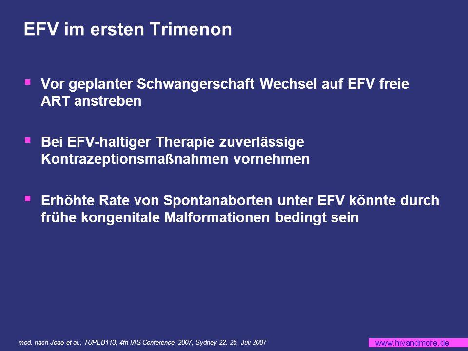 www.hivandmore.de EFV im ersten Trimenon Vor geplanter Schwangerschaft Wechsel auf EFV freie ART anstreben Bei EFV-haltiger Therapie zuverlässige Kontrazeptionsmaßnahmen vornehmen Erhöhte Rate von Spontanaborten unter EFV könnte durch frühe kongenitale Malformationen bedingt sein mod.