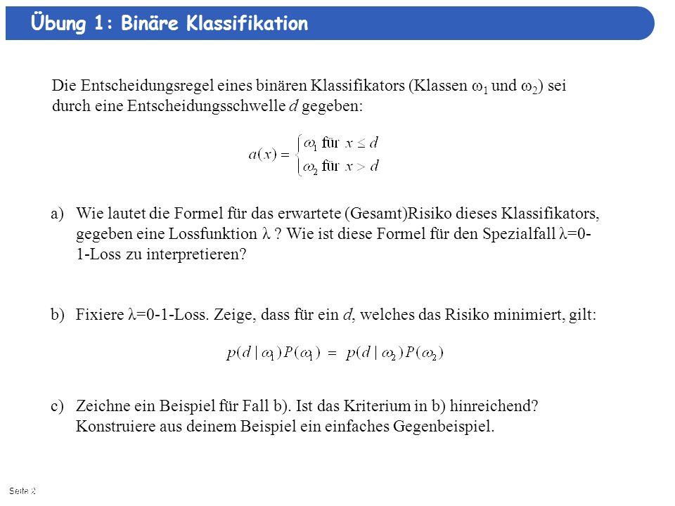 Seite 21/8/2014| Übung 1: Binäre Klassifikation Die Entscheidungsregel eines binären Klassifikators (Klassen ω 1 und ω 2 ) sei durch eine Entscheidungsschwelle d gegeben: a)Wie lautet die Formel für das erwartete (Gesamt)Risiko dieses Klassifikators, gegeben eine Lossfunktion λ .
