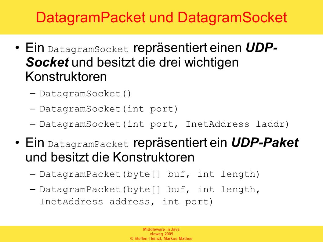 Middleware in Java vieweg 2005 © Steffen Heinzl, Markus Mathes DatagramPacket und DatagramSocket Ein DatagramSocket repräsentiert einen UDP- Socket und besitzt die drei wichtigen Konstruktoren –DatagramSocket() –DatagramSocket(int port) –DatagramSocket(int port, InetAddress laddr) Ein DatagramPacket repräsentiert ein UDP-Paket und besitzt die Konstruktoren –DatagramPacket(byte[] buf, int length) –DatagramPacket(byte[] buf, int length, InetAddress address, int port)