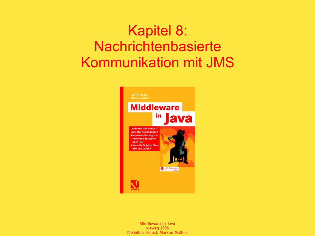 Middleware in Java vieweg 2005 © Steffen Heinzl, Markus Mathes Middleware und nachrichtenorientierte Middleware Eine Software heißt Middleware genau dann, wenn sie die Entwicklung und den Betrieb eines verteilten Systems ermöglicht und Funktionen anbietet, die über einfache Netzwerkkommunikation hinausgehen.