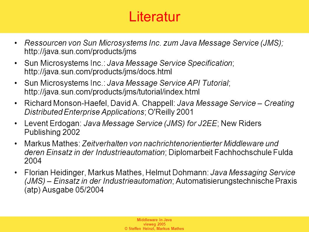 Middleware in Java vieweg 2005 © Steffen Heinzl, Markus Mathes Literatur Ressourcen von Sun Microsystems Inc. zum Java Message Service (JMS); http://j