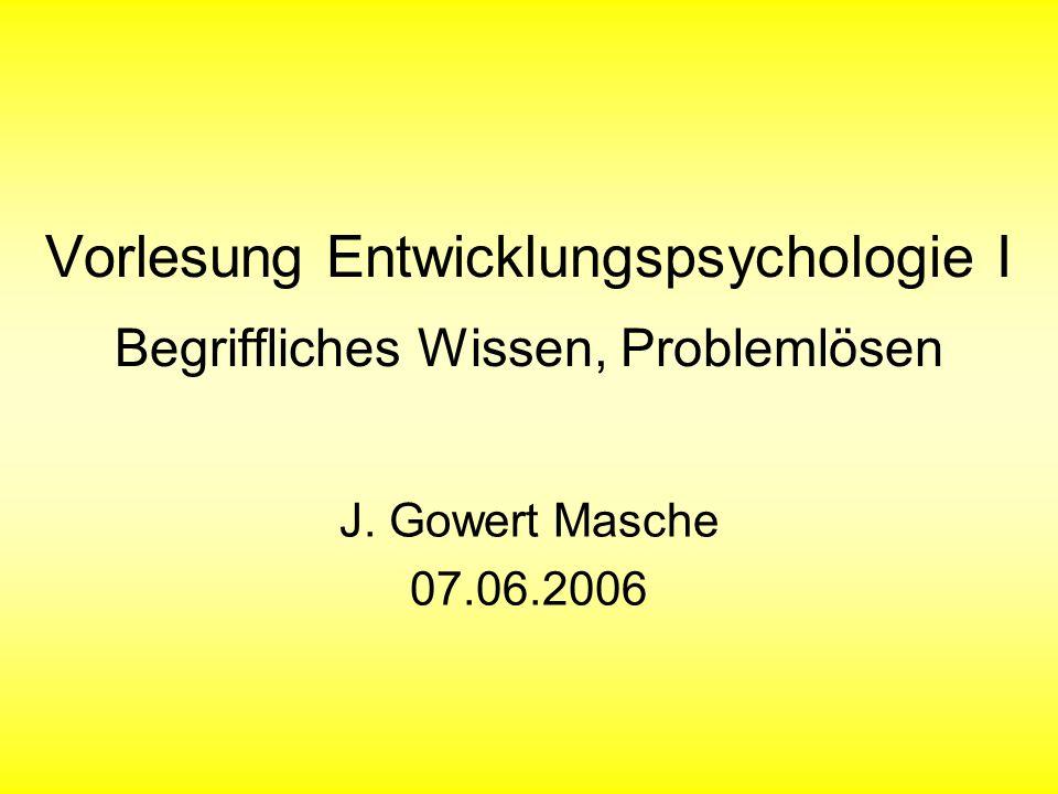 Vorlesung Entwicklungspsychologie I Begriffliches Wissen, Problemlösen J. Gowert Masche 07.06.2006