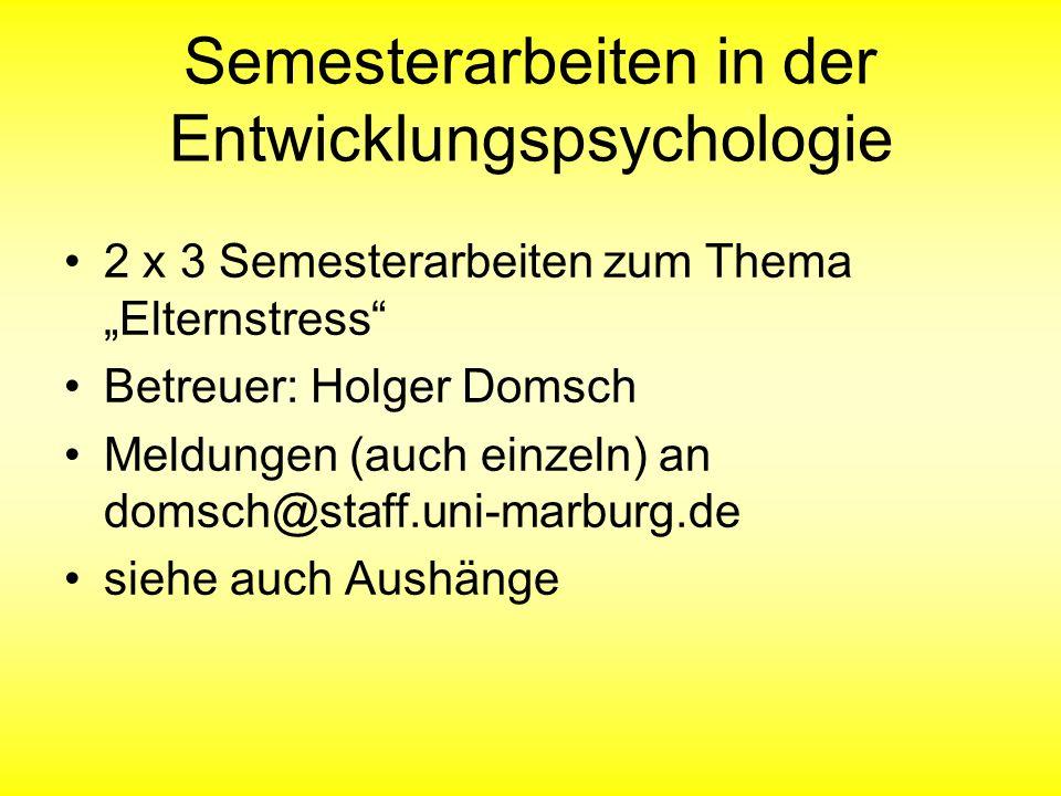 Semesterarbeiten in der Entwicklungspsychologie 2 x 3 Semesterarbeiten zum Thema Elternstress Betreuer: Holger Domsch Meldungen (auch einzeln) an domsch@staff.uni-marburg.de siehe auch Aushänge