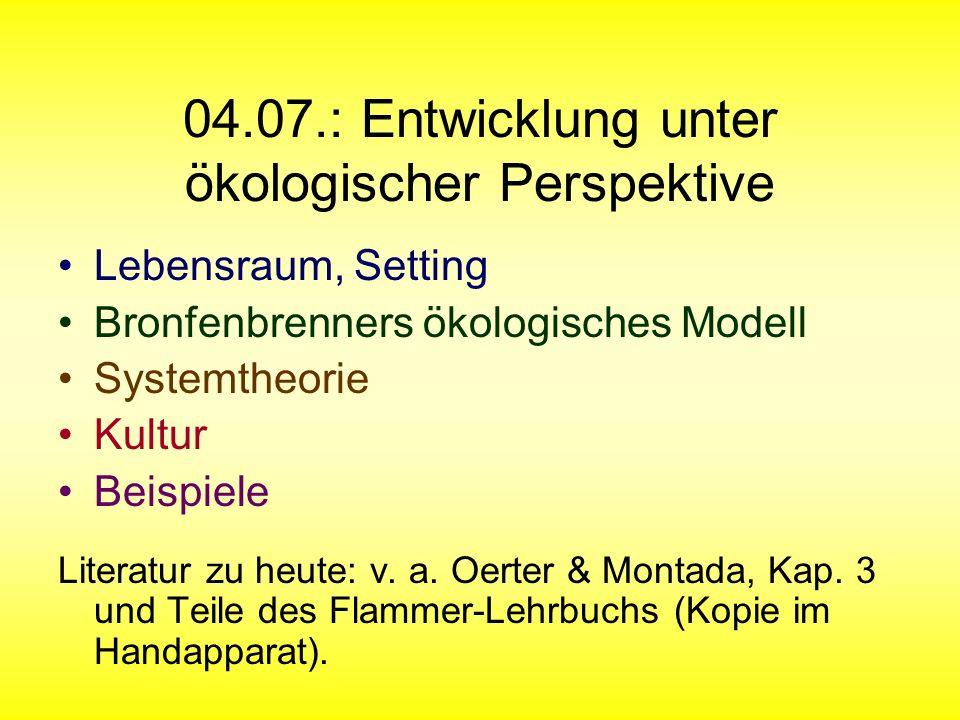 04.07.: Entwicklung unter ökologischer Perspektive Lebensraum, Setting Bronfenbrenners ökologisches Modell Systemtheorie Kultur Beispiele Literatur zu heute: v.