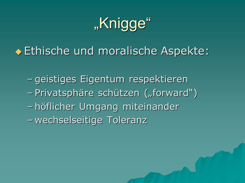 Knigge Ethische und moralische Aspekte: Ethische und moralische Aspekte: –geistiges Eigentum respektieren –Privatsphäre schützen (forward) –höflicher