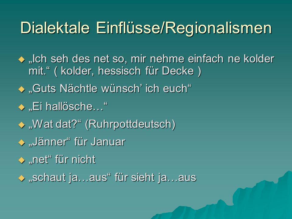 Dialektale Einflüsse/Regionalismen Ich seh des net so, mir nehme einfach ne kolder mit. ( kolder, hessisch für Decke ) Ich seh des net so, mir nehme e