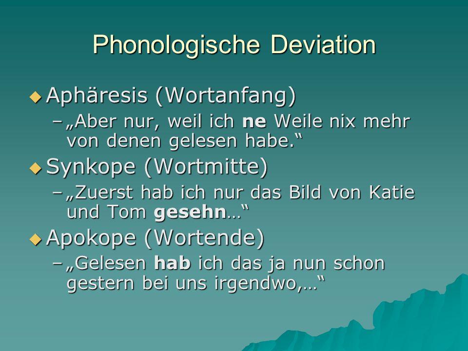 Phonologische Deviation Aphäresis (Wortanfang) Aphäresis (Wortanfang) –Aber nur, weil ich ne Weile nix mehr von denen gelesen habe. Synkope (Wortmitte