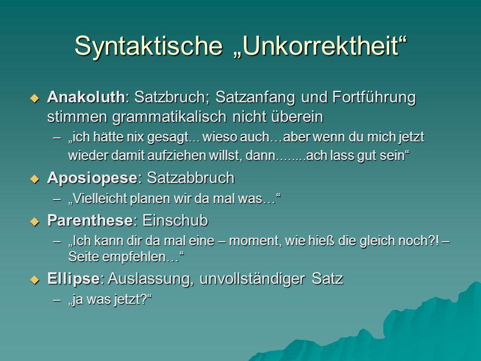 Syntaktische Unkorrektheit Anakoluth: Satzbruch; Satzanfang und Fortführung stimmen grammatikalisch nicht überein Anakoluth: Satzbruch; Satzanfang und