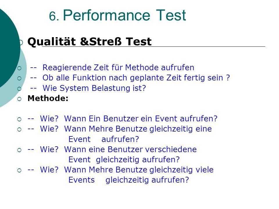 6. Performance Test Qualität &Streß Test -- Reagierende Zeit für Methode aufrufen -- Ob alle Funktion nach geplante Zeit fertig sein ? -- Wie System B