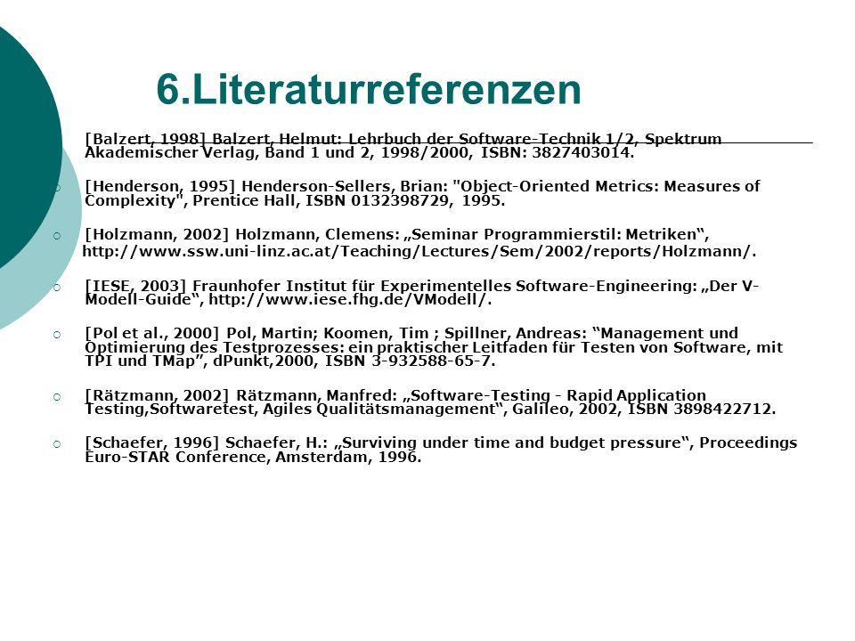 6.Literaturreferenzen [Balzert, 1998] Balzert, Helmut: Lehrbuch der Software-Technik 1/2, Spektrum Akademischer Verlag, Band 1 und 2, 1998/2000, ISBN: 3827403014.