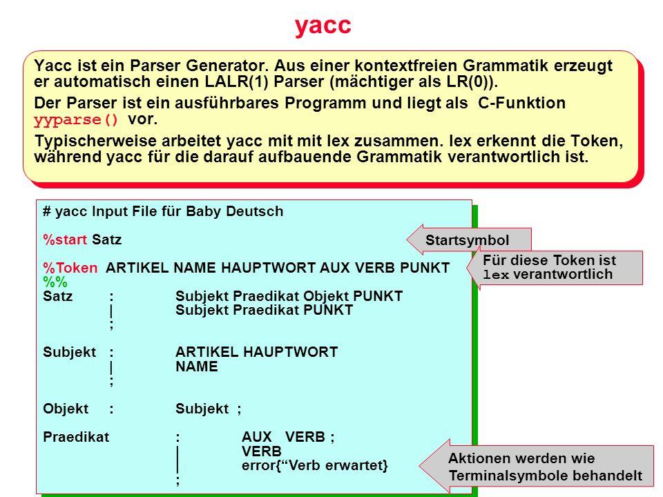 yacc Yacc ist ein Parser Generator. Aus einer kontextfreien Grammatik erzeugt er automatisch einen LALR(1) Parser (mächtiger als LR(0)). Der Parser is