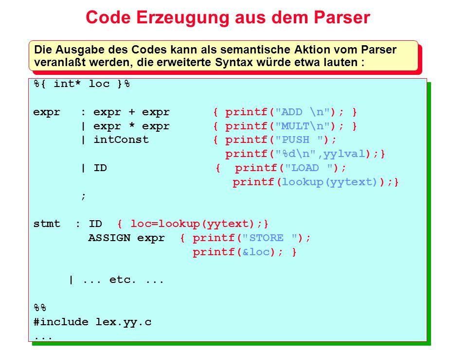 Code Erzeugung aus dem Parser Die Ausgabe des Codes kann als semantische Aktion vom Parser veranlaßt werden, die erweiterte Syntax würde etwa lauten :