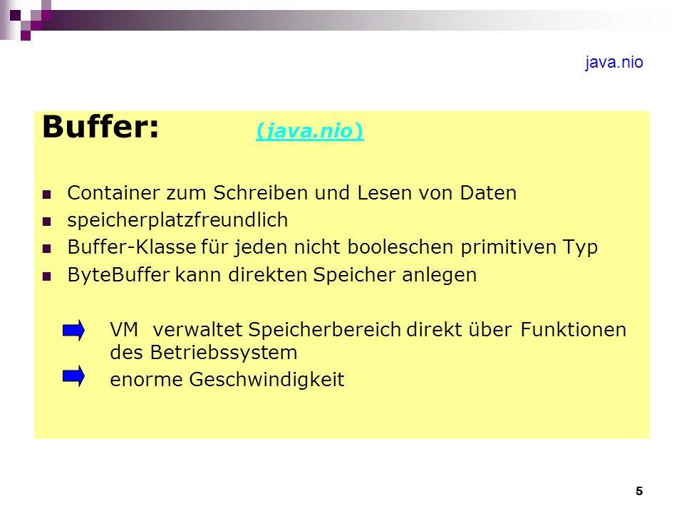5 java.nio Buffer: (java.nio) Container zum Schreiben und Lesen von Daten speicherplatzfreundlich Buffer-Klasse für jeden nicht booleschen primitiven Typ ByteBuffer kann direkten Speicher anlegen VM verwaltet Speicherbereich direkt über Funktionen des Betriebssystem enorme Geschwindigkeit