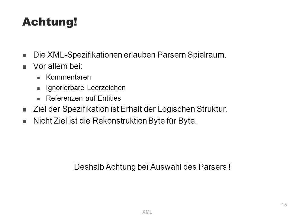 15 XML Achtung! Die XML-Spezifikationen erlauben Parsern Spielraum. Vor allem bei: Kommentaren Ignorierbare Leerzeichen Referenzen auf Entities Ziel d