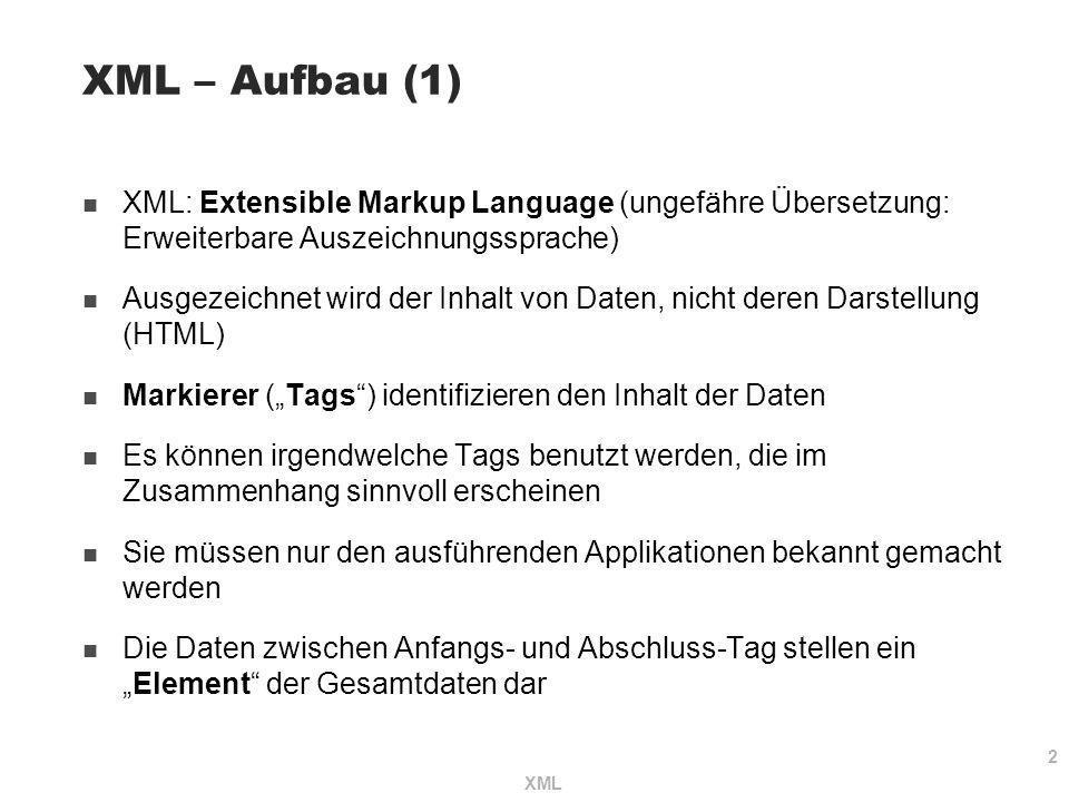 2 XML – Aufbau (1) XML: Extensible Markup Language (ungefähre Übersetzung: Erweiterbare Auszeichnungssprache) Ausgezeichnet wird der Inhalt von Daten,