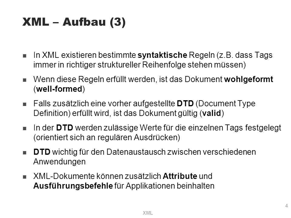 4 XML XML – Aufbau (3) In XML existieren bestimmte syntaktische Regeln (z.B. dass Tags immer in richtiger struktureller Reihenfolge stehen müssen) Wen