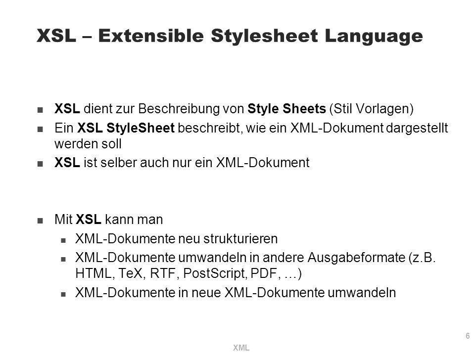 6 XML XSL – Extensible Stylesheet Language XSL dient zur Beschreibung von Style Sheets (Stil Vorlagen) Ein XSL StyleSheet beschreibt, wie ein XML-Doku