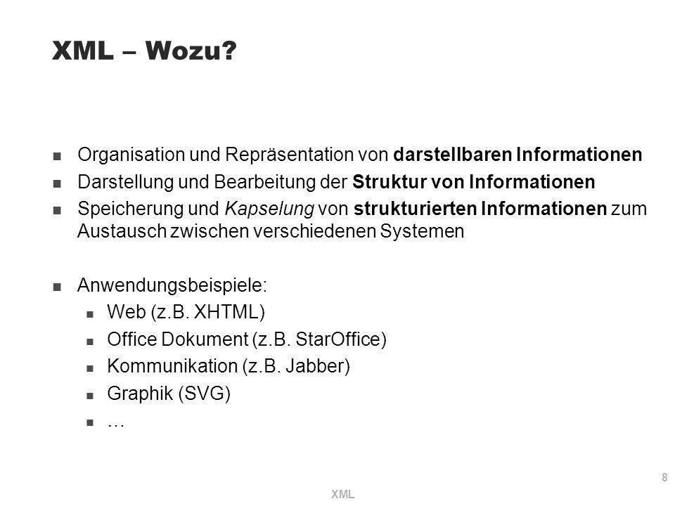 8 XML XML – Wozu? Organisation und Repräsentation von darstellbaren Informationen Darstellung und Bearbeitung der Struktur von Informationen Speicheru