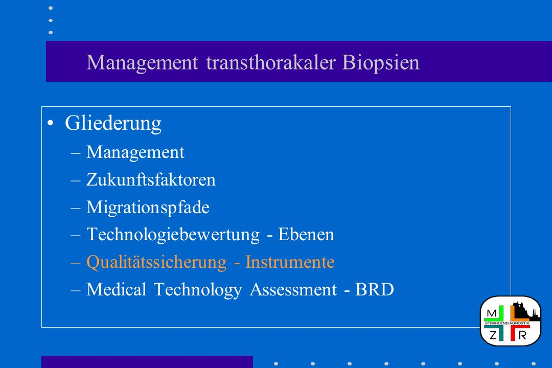 Management transthorakaler Biopsien Gliederung –Management –Zukunftsfaktoren –Migrationspfade –Technologiebewertung - Ebenen –Qualitätssicherung - Instrumente –Medical Technology Assessment - BRD
