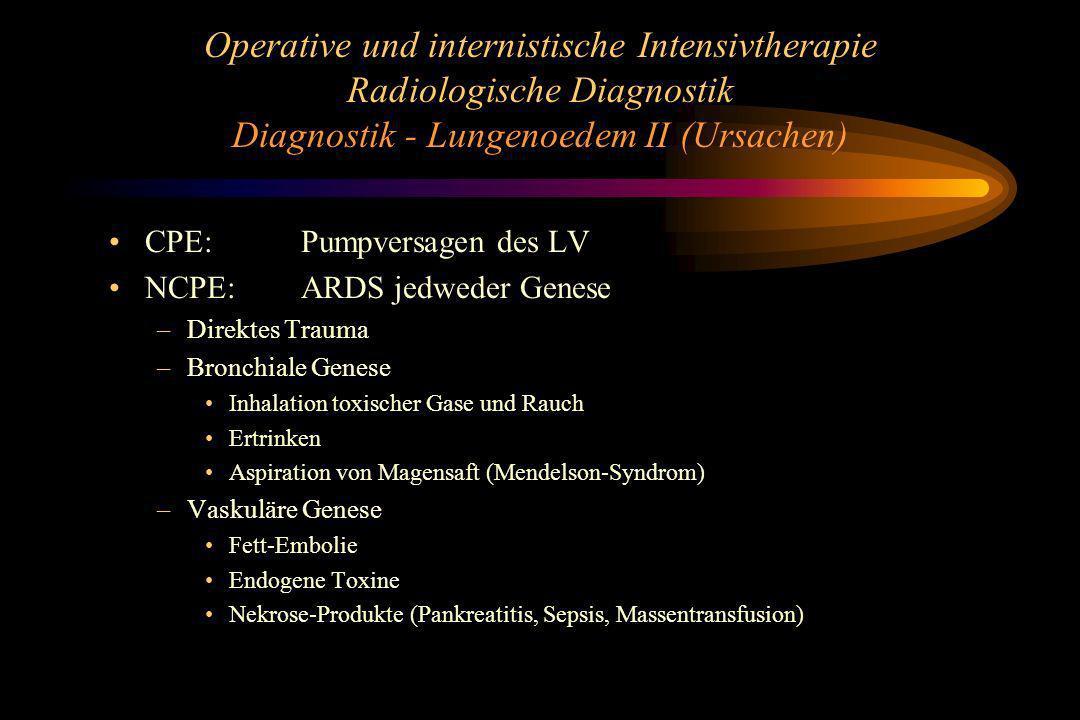 Operative und internistische Intensivtherapie Radiologische Diagnostik Diagnostik - Lungenoedem II (Ursachen) CPE: Pumpversagen des LV NCPE:ARDS jedwe
