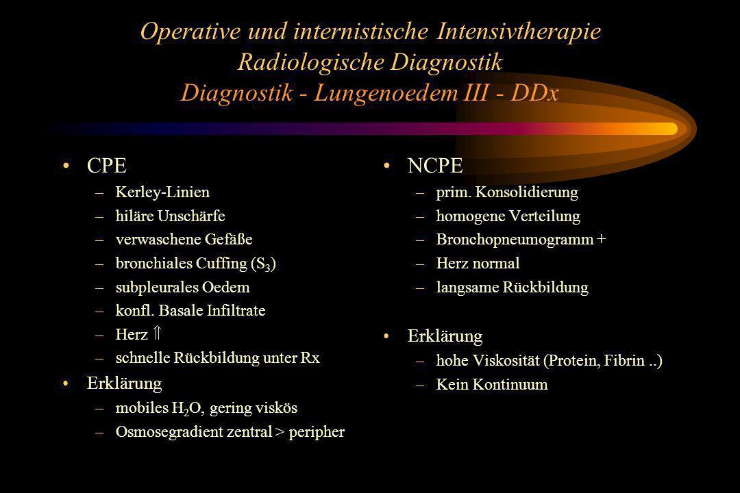 Operative und internistische Intensivtherapie Radiologische Diagnostik Diagnostik - Lungenoedem III - DDx CPE –Kerley-Linien –hiläre Unschärfe –verwas