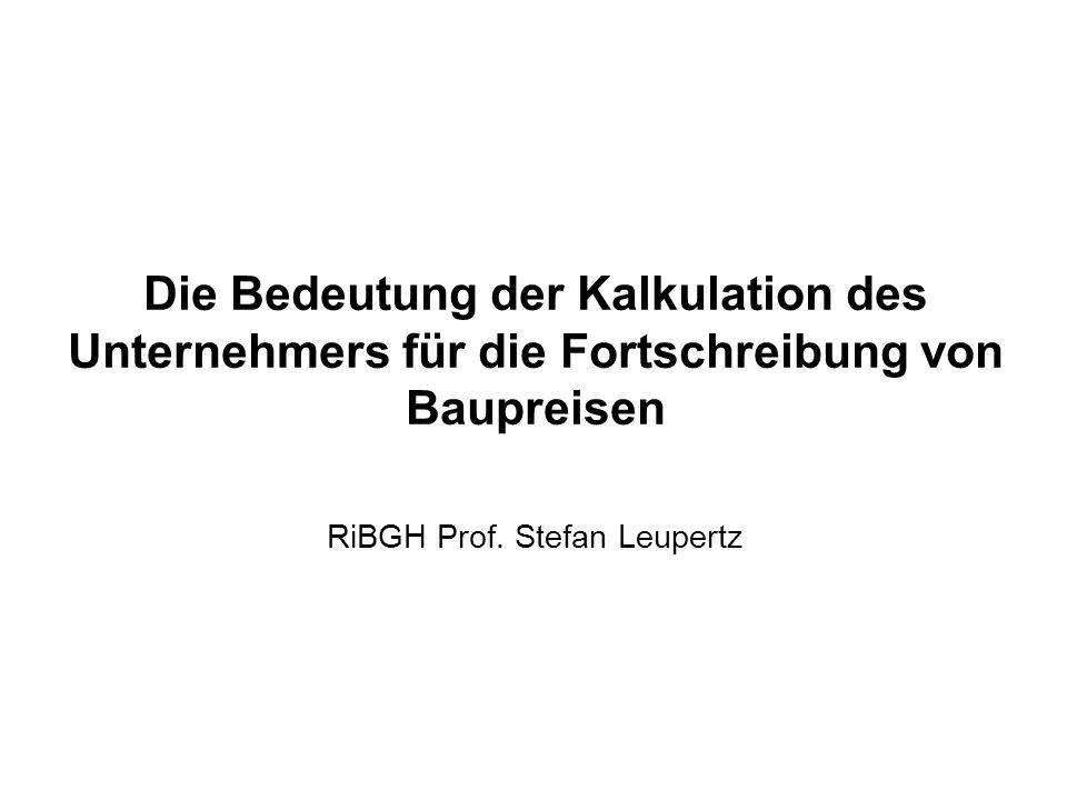 Die Bedeutung der Kalkulation des Unternehmers für die Fortschreibung von Baupreisen RiBGH Prof. Stefan Leupertz