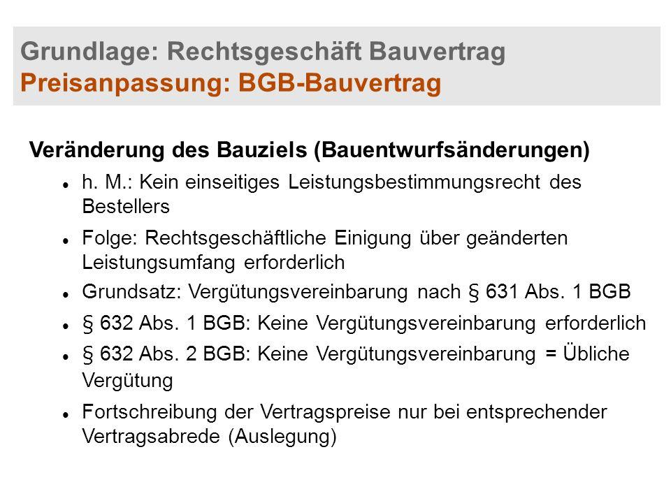 Grundlage: Rechtsgeschäft Bauvertrag Preisanpassung: BGB-Bauvertrag Veränderung des Bauziels (Bauentwurfsänderungen) h. M.: Kein einseitiges Leistungs