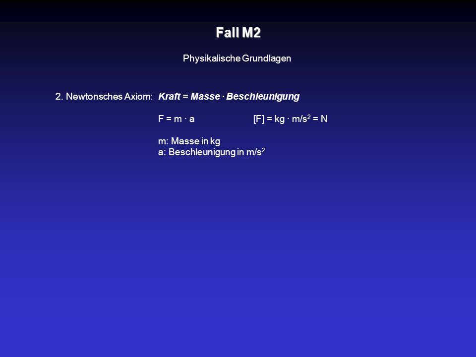 Kraft = Masse · Beschleunigung F = m · a [F] = kg · m/s 2 = N m: Masse in kg a: Beschleunigung in m/s 2 Fall M2 Physikalische Grundlagen 2. Newtonsche
