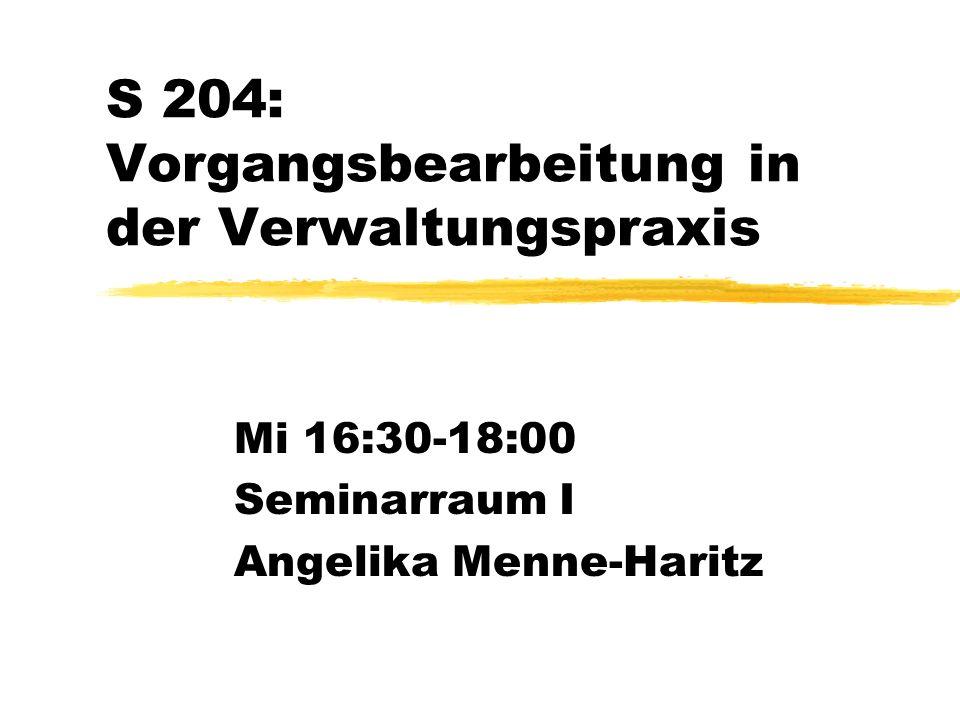 S 204: Vorgangsbearbeitung in der Verwaltungspraxis Mi 16:30-18:00 Seminarraum I Angelika Menne-Haritz