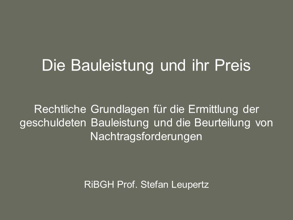 Die Bauleistung und ihr Preis Rechtliche Grundlagen für die Ermittlung der geschuldeten Bauleistung und die Beurteilung von Nachtragsforderungen RiBGH