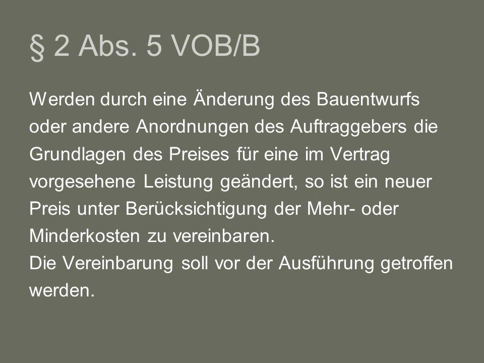 § 2 Abs. 5 VOB/B Werden durch eine Änderung des Bauentwurfs oder andere Anordnungen des Auftraggebers die Grundlagen des Preises für eine im Vertrag v